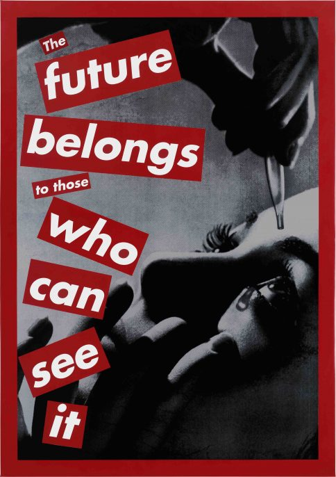 Untitled (The future belongs to those who can see it), 1997 silkscreen on vinyl overall: 215.9 x 152.4 cm (85 x 60 in.) From the Chris and Dori Carter Collection © Barbara Kruger